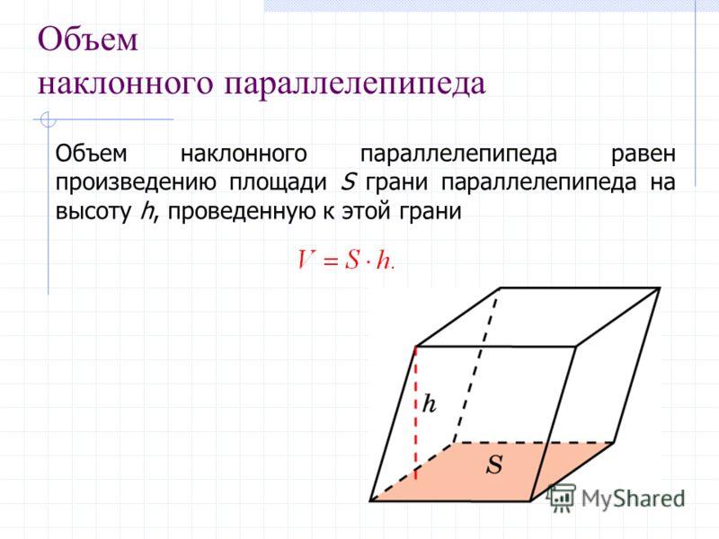 Объем наклонного параллелепипеда Объем наклонного параллелепипеда равен произведению площади S грани параллелепипеда на высоту h, проведенную к этой грани