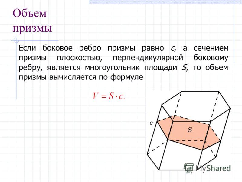 Объем призмы Если боковое ребро призмы равно c, а сечением призмы плоскостью, перпендикулярной боковому ребру, является многоугольник площади S, то объем призмы вычисляется по формуле