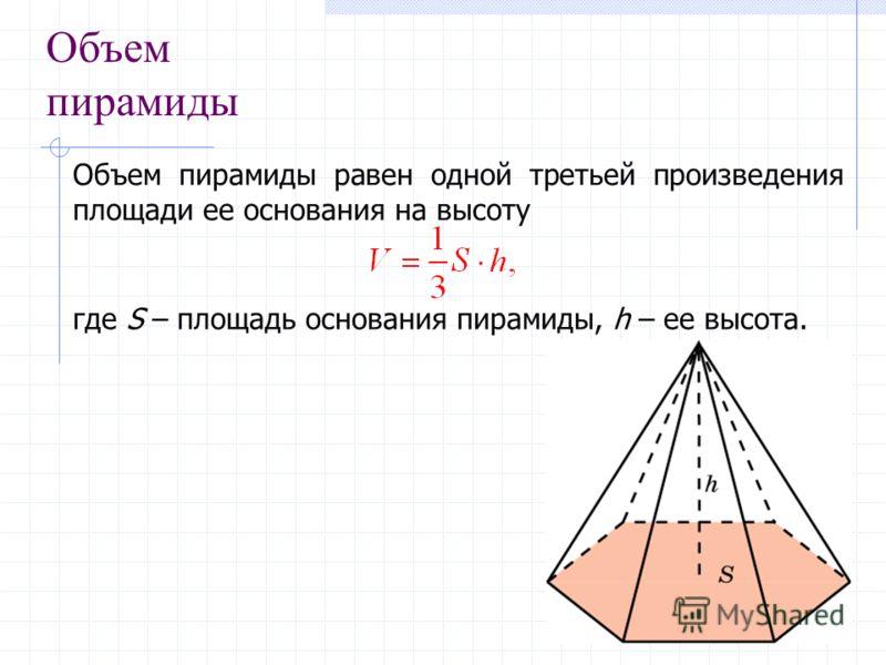 Объем пирамиды Объем пирамиды равен одной третьей произведения площади ее основания на высоту где S – площадь основания пирамиды, h – ее высота.