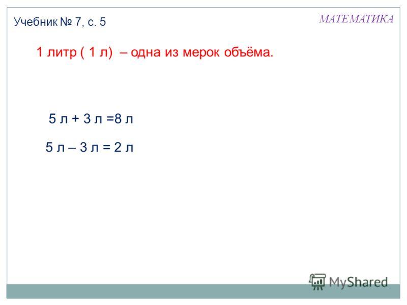 1 литр ( 1 л) – одна из мерок объёма. МАТЕМАТИКА Учебник 7, с. 5 5 л – 3 л = 2 л 5 л + 3 л =8 л