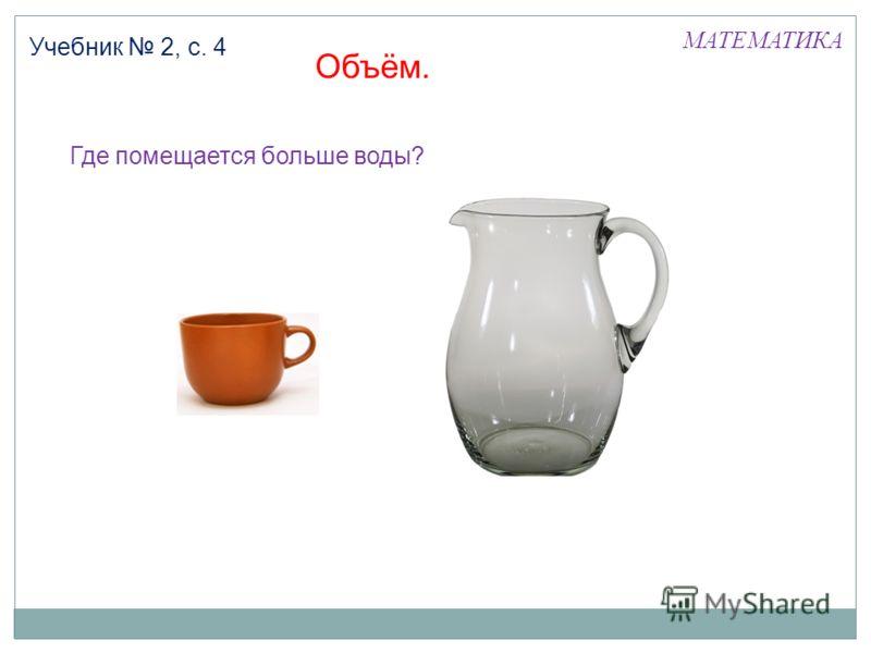 МАТЕМАТИКА Учебник 2, с. 4 Где помещается больше воды? Объём.
