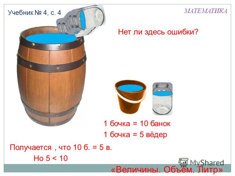 МАТЕМАТИКА Учебник 4, с. 4 1 бочка = 5 вёдер 1 бочка = 10 банок Получается, что 10 б. = 5 в. Нет ли здесь ошибки? Но 5 < 10 «Величины. Объём. Литр»