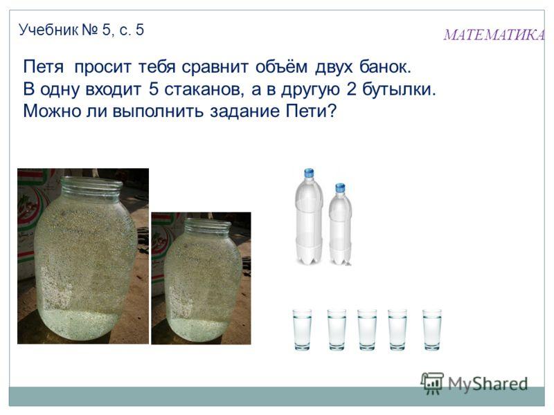 Петя просит тебя сравнит объём двух банок. В одну входит 5 стаканов, а в другую 2 бутылки. Можно ли выполнить задание Пети? Учебник 5, с. 5 МАТЕМАТИКА