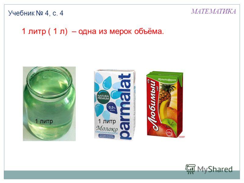 1 литр ( 1 л) – одна из мерок объёма. 1 литр МАТЕМАТИКА Учебник 4, с. 4