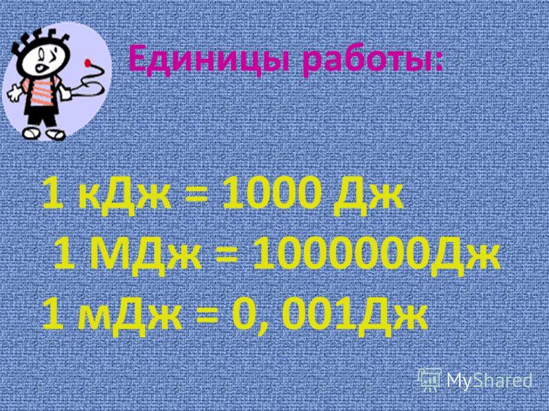 Единицы работы: 1 кДж = 1000 Дж 1 МДж = 1000000Дж 1 мДж = 0, 001Дж