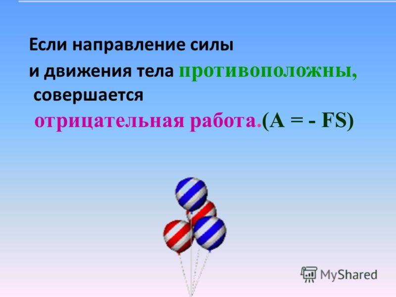 Если направление силы и движения тела противоположны, совершается отрицательная работа.(А = - FS)