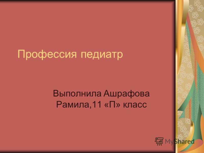 Профессия педиатр Выполнила Ашрафова Рамила,11 «П» класс
