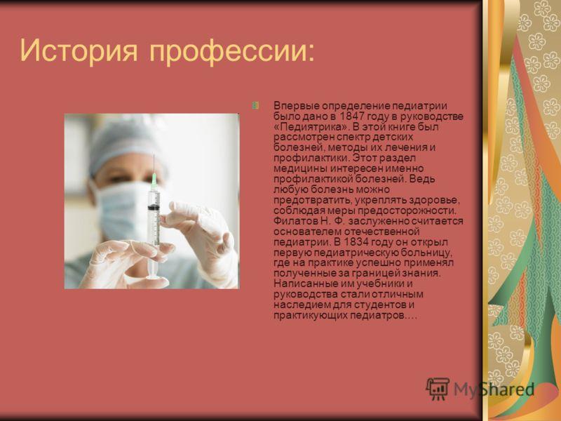История профессии: Впервые определение педиатрии было дано в 1847 году в руководстве «Педиятрика». В этой книге был рассмотрен спектр детских болезней, методы их лечения и профилактики. Этот раздел медицины интересен именно профилактикой болезней. Ве