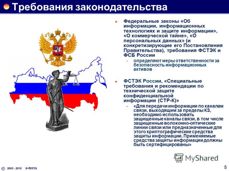5 Требования законодательства Федеральные законы «Об информации, информационных технологиях и защите информации», «О коммерческой тайне», «О персональных данных» (и конкретизирующие его Постановления Правительства), требования ФСТЭК и ФСБ России опр