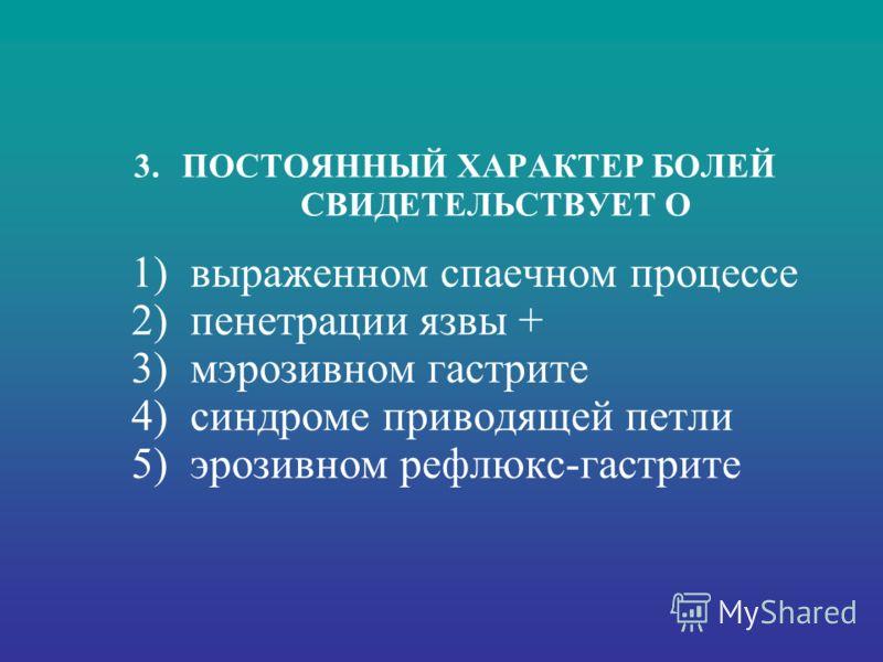3. ПОСТОЯННЫЙ ХАРАКТЕР БОЛЕЙ СВИДЕТЕЛЬСТВУЕТ О 1) выраженном спаечном процессе 2) пенетрации язвы + 3) мэрозивном гастрите 4) синдроме приводящей петли 5) эрозивном рефлюкс-гастрите