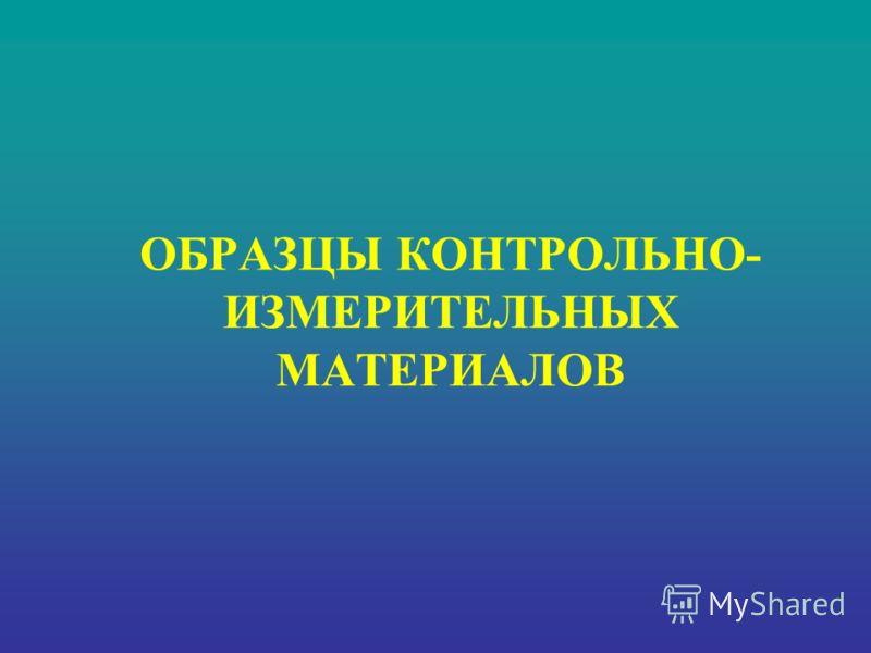 ОБРАЗЦЫ КОНТРОЛЬНО- ИЗМЕРИТЕЛЬНЫХ МАТЕРИАЛОВ