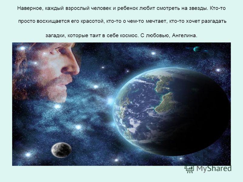 Наверное, каждый взрослый человек и ребенок любит смотреть на звезды. Кто-то просто восхищается его красотой, кто-то о чем-то мечтает, кто-то хочет разгадать загадки, которые таит в себе космос. С любовью, Ангелина.