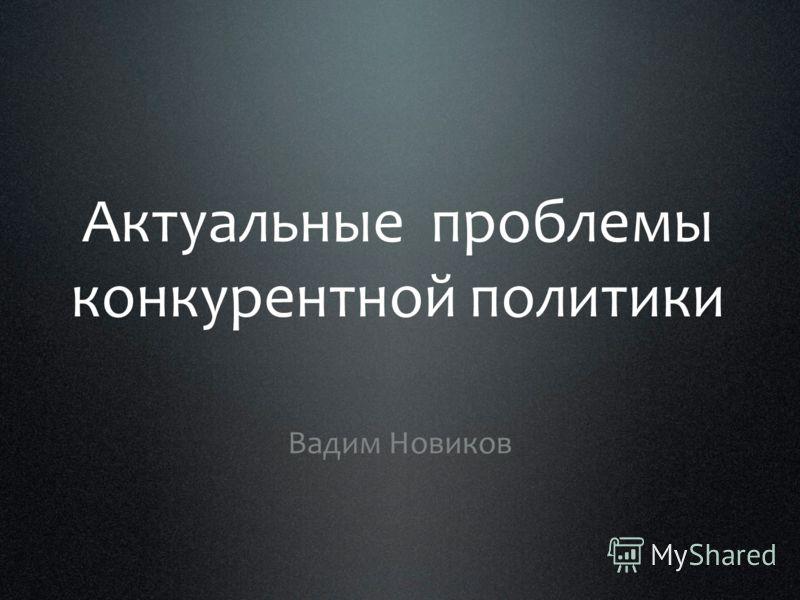 Актуальные проблемы конкурентной политики Вадим Новиков