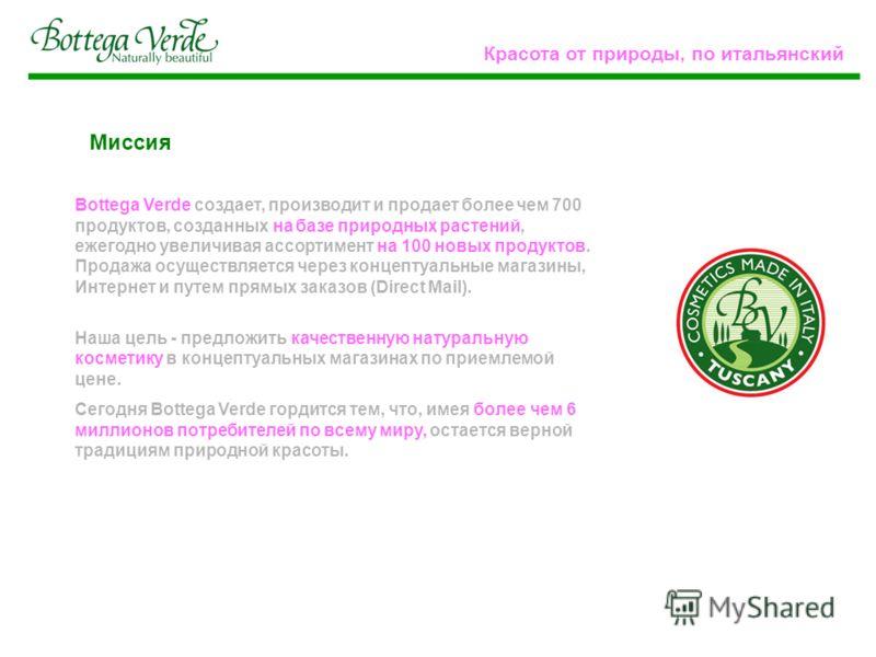 Миссия Bottega Verde создает, производит и продает более чем 700 продуктов, созданных на базе природных растений, ежегодно увеличивая ассортимент на 100 новых продуктов. Продажа осуществляется через концептуальные магазины, Интернет и путем прямых за