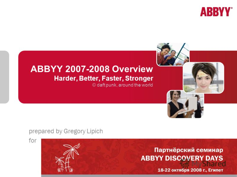 ABBYY 2007-2008 Overview Harder, Better, Faster, Stronger © daft punk, around the world prepared by Gregory Lipich for