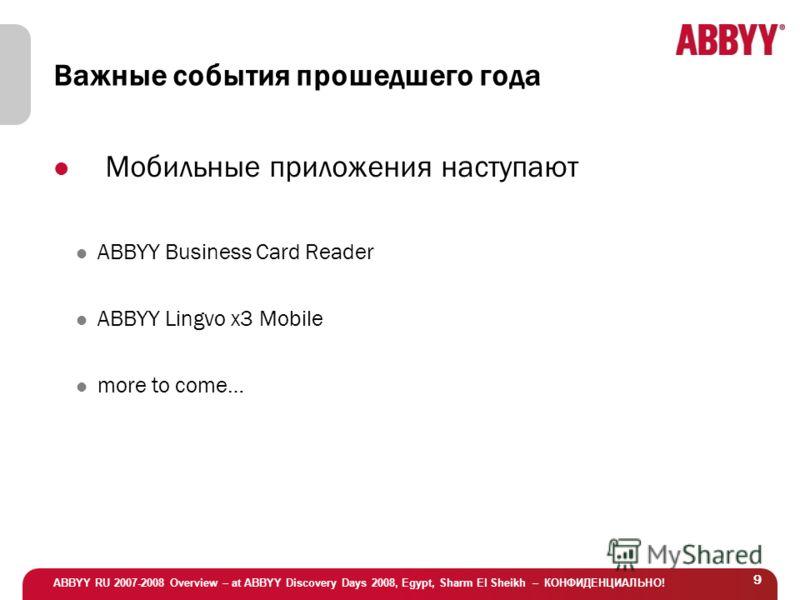 ABBYY RU 2007-2008 Overview – at ABBYY Discovery Days 2008, Egypt, Sharm El Sheikh – КОНФИДЕНЦИАЛЬНО! 9 Важные события прошедшего года Мобильные приложения наступают ABBYY Business Card Reader ABBYY Lingvo x3 Mobile more to come…