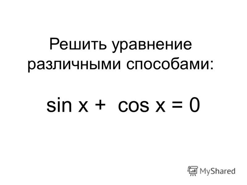 sin x + cos x = 0 Решить уравнение различными способами: