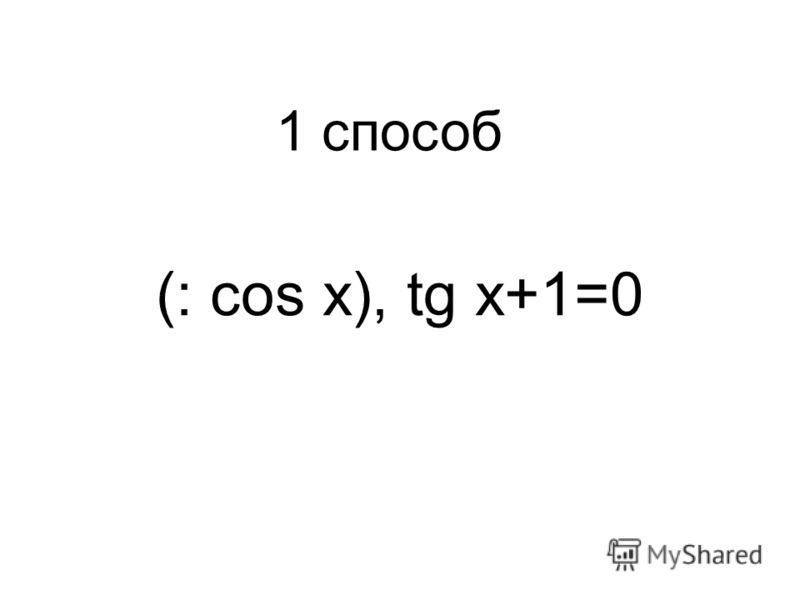 (: cos x), tg x+1=0 1 способ