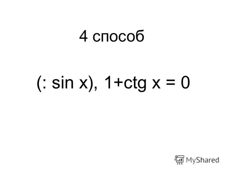 (: sin x), 1+ctg x = 0 4 способ