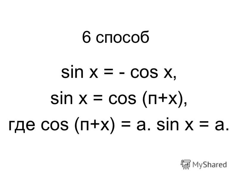 sin x = - cos x, sin x = cos (п+x), где cos (п+x) = a. sin x = a. 6 способ