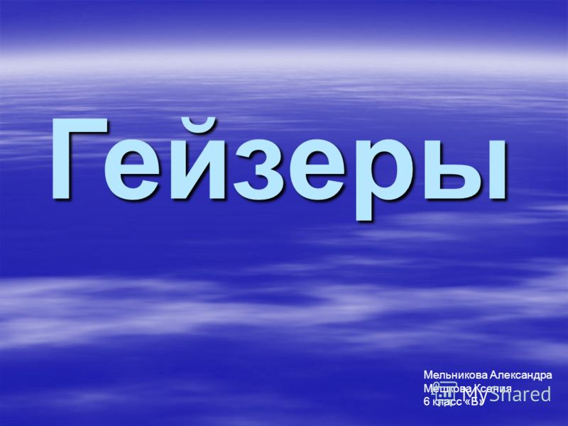 Гейзеры Мельникова Александра Мешкова Ксения 6 класс «Б»