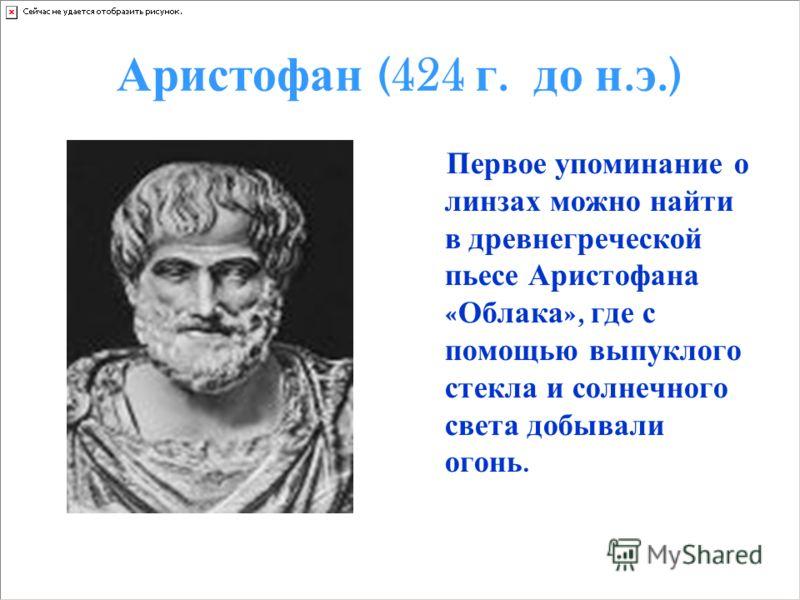 Аристофан (424 г. д о н. э.) Первое упоминание о линзах можно найти в древнегреческой пьесе Аристофана « Облака », где с помощью выпуклого стекла и солнечного света добывали огонь.