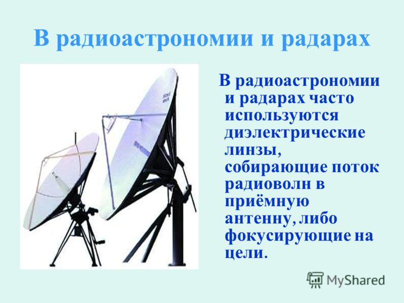 В р адиоастрономии и р адарах В радиоастрономии и радарах часто используются диэлектрические линзы, собирающие поток радиоволн в приёмную антенну, либо фокусирующие на цели.