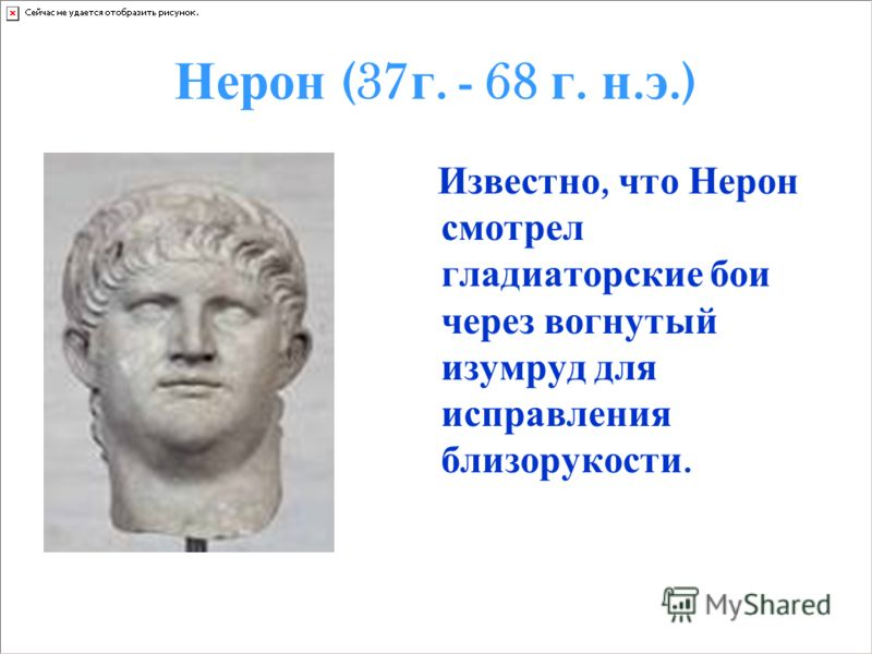 Нерон (37 г. - 68 г. н. э.) Известно, что Нерон смотрел гладиаторские бои через вогнутый изумруд для исправления близорукости.