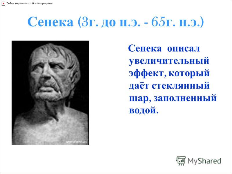 Сенека (3 г. д о н. э. - 65 г. н. э.) Сенека описал увеличительный эффект, который даёт стеклянный шар, заполненный водой.