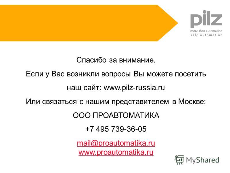 Спасибо за внимание. Если у Вас возникли вопросы Вы можете посетить наш сайт: www.pilz-russia.ru Или связаться с нашим представителем в Москве: ООО ПРОАВТОМАТИКА +7 495 739-36-05 mail@proautomatika.ru www.proautomatika.ru