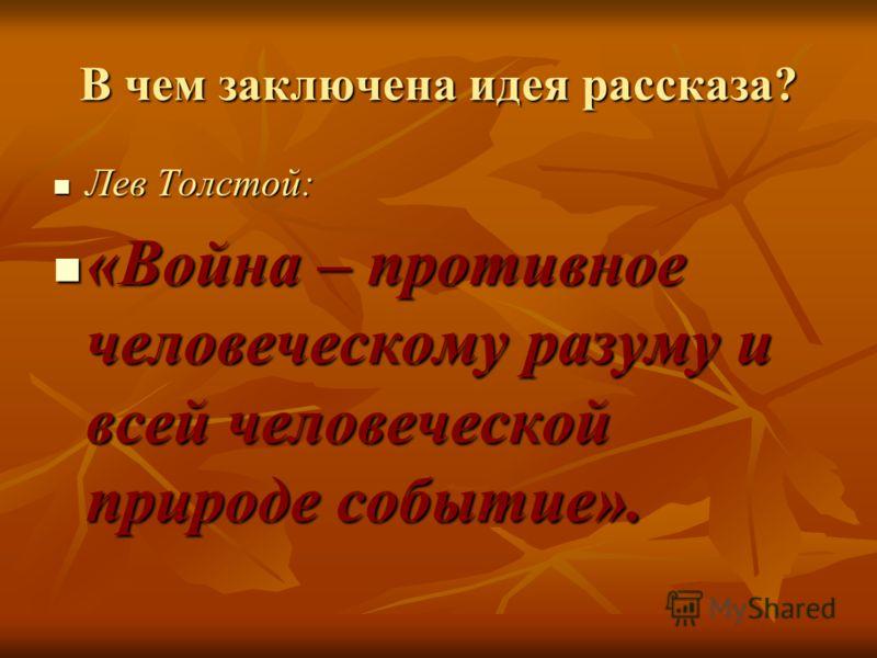 В чем заключена идея рассказа? Лев Толстой: Лев Толстой: «Война – противное человеческому разуму и всей человеческой природе событие». «Война – противное человеческому разуму и всей человеческой природе событие».
