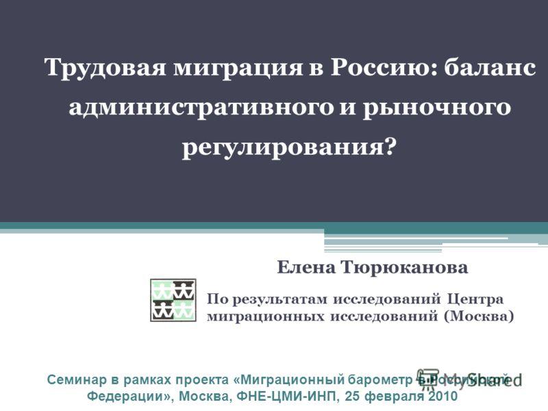 Трудовая миграция в Россию: баланс административного и рыночного регулирования? По результатам исследований Центра миграционных исследований (Москва) Семинар в рамках проекта «Миграционный барометр в Российской Федерации», Москва, ФНЕ-ЦМИ-ИНП, 25 фев