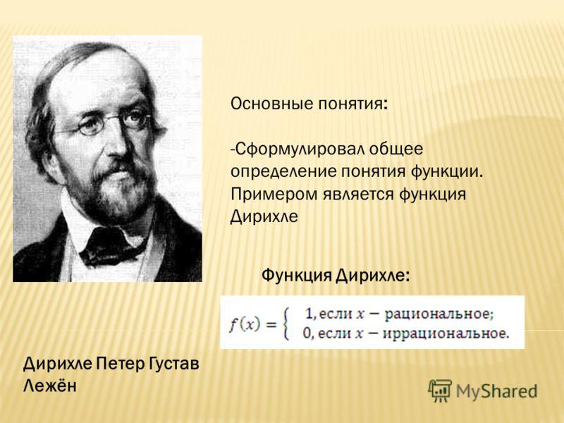 Основные понятия: -Сформулировал общее определение понятия функции. Примером является функция Дирихле Дирихле Петер Густав Лежён Функция Дирихле: