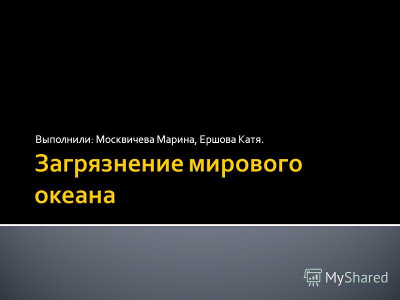 Выполнили: Москвичева Марина, Ершова Катя.