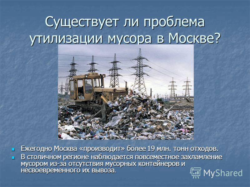 Существует ли проблема утилизации мусора в Москве? Ежегодно Москва «производит» более 19 млн. тонн отходов. Ежегодно Москва «производит» более 19 млн. тонн отходов. В столичном регионе наблюдается повсеместное захламление мусором из-за отсутствия мус