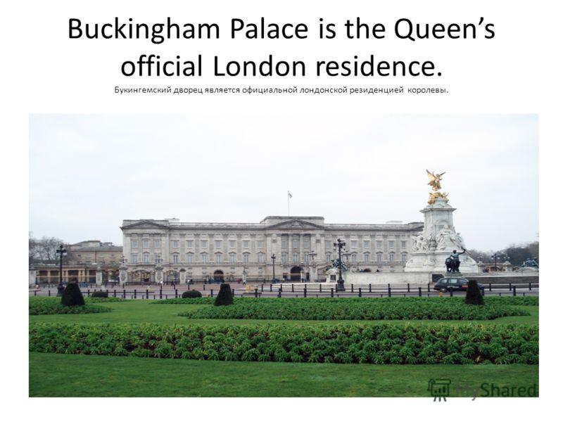 Buckingham Palace is the Queens official London residence. Букингемский дворец является официальной лондонской резиденцией королевы.
