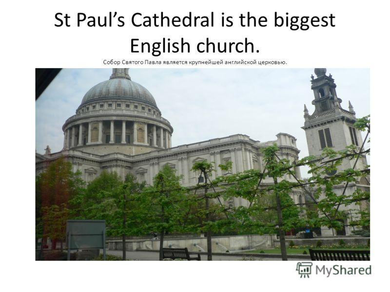 St Pauls Cathedral is the biggest English church. Собор Святого Павла является крупнейшей английской церковью.