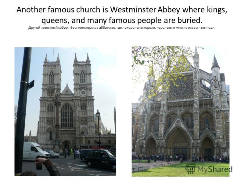 Another famous church is Westminster Abbey where kings, queens, and many famous people are buried. Другой известный собор - Вестминстерское аббатство, где похоронены короли, королевы и многие известные люди.