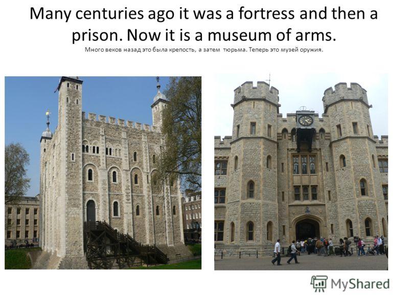 Many centuries ago it was a fortress and then a prison. Now it is a museum of arms. Много веков назад это была крепость, а затем тюрьма. Теперь это музей оружия.