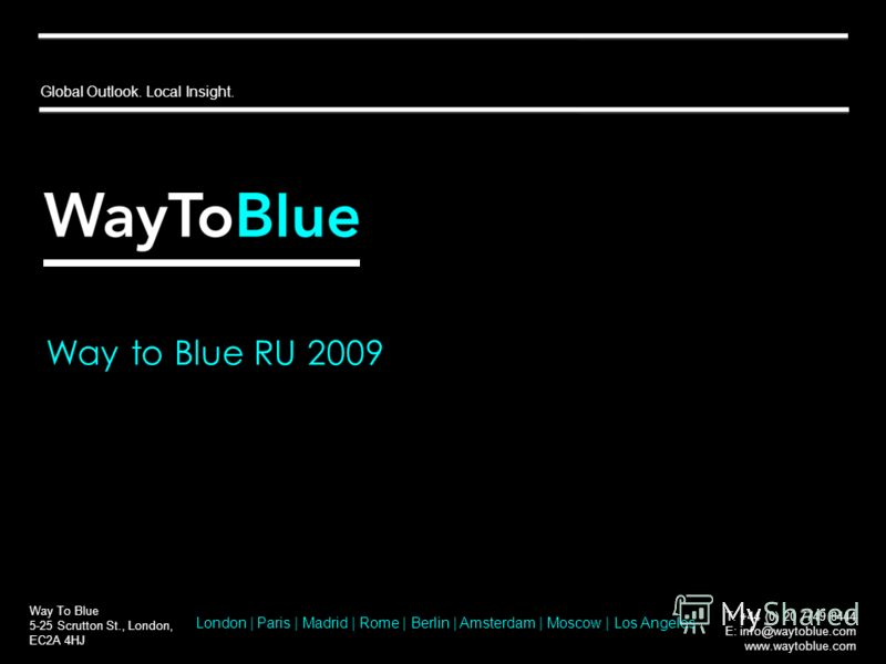 Way to Blue RU 2009 Way To Blue 5-25 Scrutton St., London, EC2A 4HJ T: +44 (0) 20 7749 8444 E: info@waytoblue.com www.waytoblue.com Global Outlook. Local Insight. London | Paris | Madrid | Rome | Berlin | Amsterdam | Moscow | Los Angeles