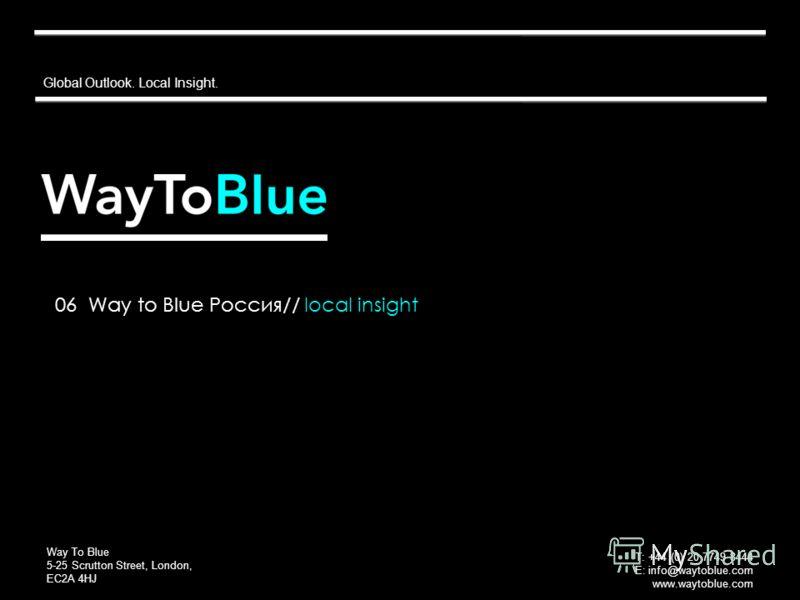 Global Outlook. Local Insight. Way To Blue 5-25 Scrutton Street, London, EC2A 4HJ T: +44 (0) 20 7749 8444 E: info@waytoblue.com www.waytoblue.com 06 Way to Blue Россия// local insight