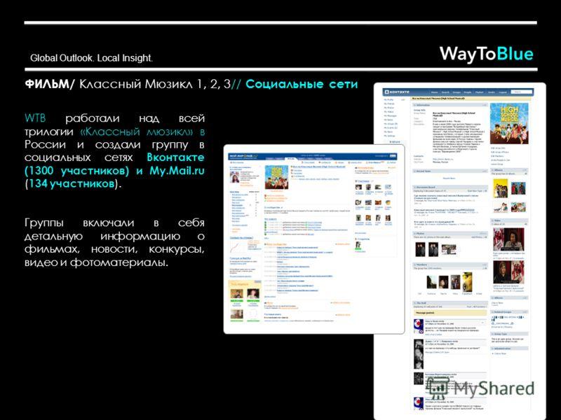 Global Outlook. Local Insight. ФИЛЬМ/ Классный Мюзикл 1, 2, 3// Социальные сети WTB работали над всей трилогии «Классный мюзикл» в России и создали группу в социальных сетях Вконтакте (1300 участников) и My.Mail.ru ( 134 участников ). Группы включали