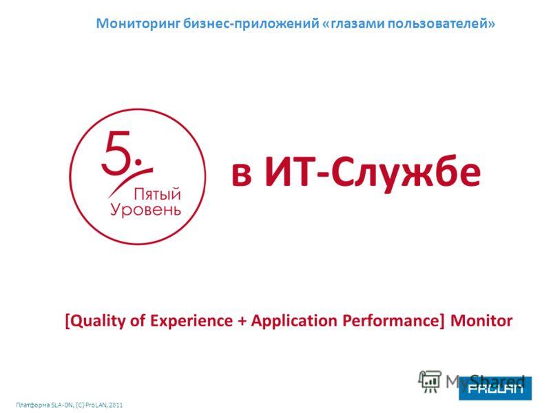 Платформа SLA-ON, (С) ProLAN, 2011 [Quality of Experience + Application Performance] Monitor Мониторинг бизнес-приложений «глазами пользователей» в ИТ-Службе