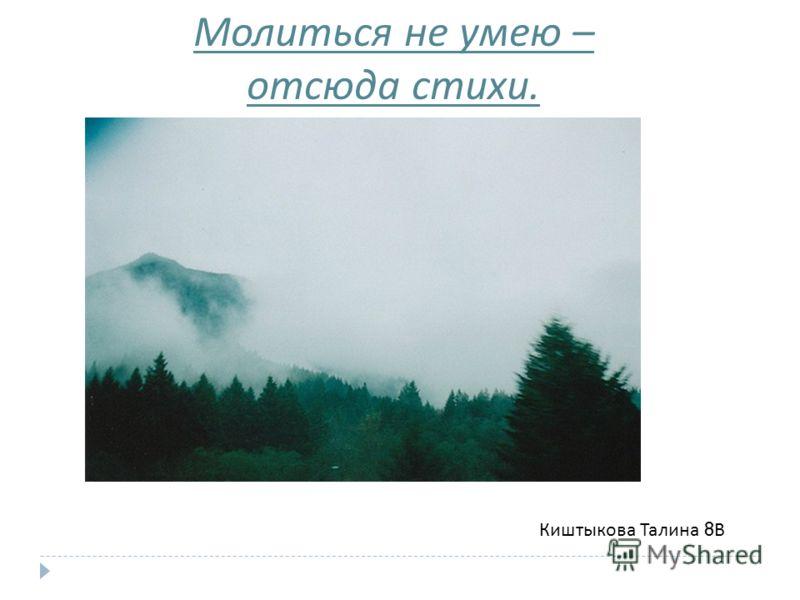Молиться не умею – отсюда стихи. Киштыкова Талина 8 В