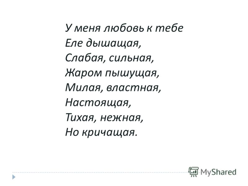 У меня любовь к тебе Еле дышащая, Слабая, сильная, Жаром пышущая, Милая, властная, Настоящая, Тихая, нежная, Но кричащая.