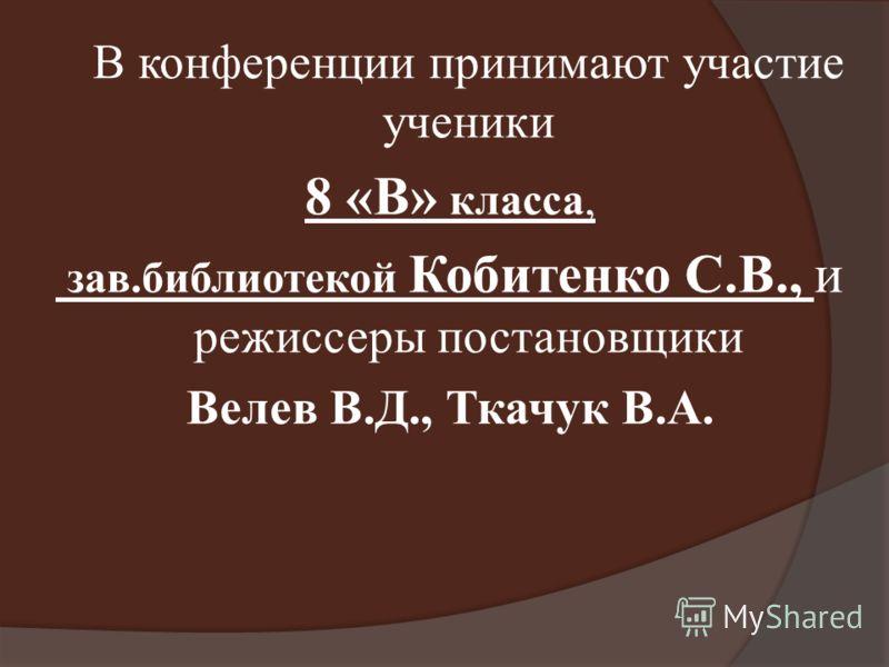 В конференции принимают участие ученики 8 «В» класса, зав.библиотекой Кобитенко С.В., и режиссеры постановщики Велев В.Д., Ткачук В.А.