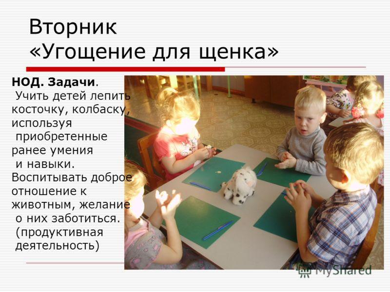 Вторник «Угощение для щенка» НОД. Задачи. Учить детей лепить косточку, колбаску, используя приобретенные ранее умения и навыки. Воспитывать доброе отношение к животным, желание о них заботиться. (продуктивная деятельность)