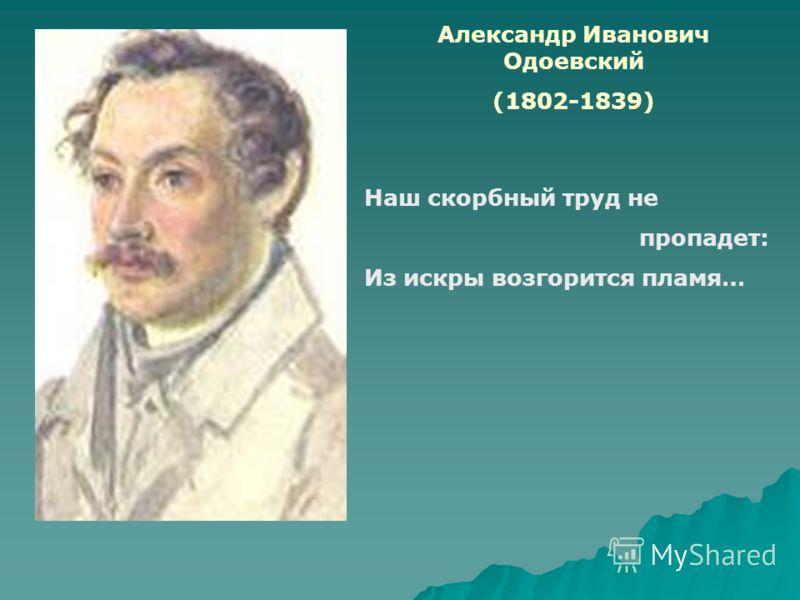 Александр Иванович Одоевский (1802-1839) Наш скорбный труд не пропадет: Из искры возгорится пламя…