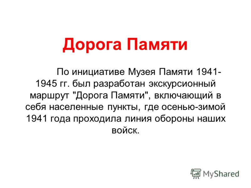 Дорога Памяти По инициативе Музея Памяти 1941- 1945 гг. был разработан экскурсионный маршрут Дорога Памяти, включающий в себя населенные пункты, где осенью-зимой 1941 года проходила линия обороны наших войск.