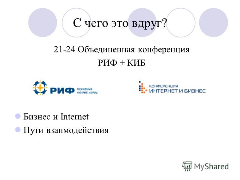 С чего это вдруг? 21-24 Объединенная конференция РИФ + КИБ Бизнес и Internet Пути взаимодействия